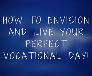 How to envision and live your perfect vocational day!