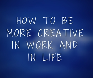 How to be more creative in work and in life