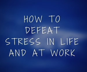 How to defeat stress in life and at work