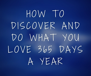 How to discover and do what you love 365 days a year