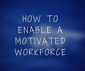 How to enable a motivated workforce