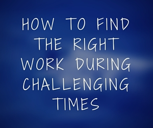 How to find the RIGHT work during challenging times