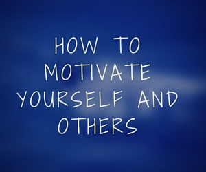 How to motivate yourself and others