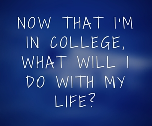 Now that I'm in college, what will I do with my life?